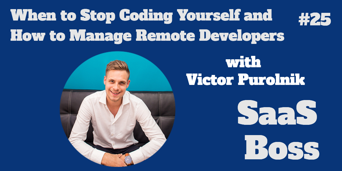 025 - When to Stop Coding Yourself and How to Manage Remote Developers, with Victor Purolnik