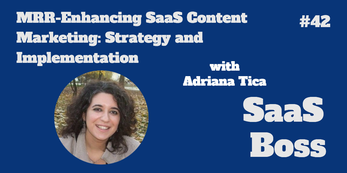 MRR-Enhancing SaaS Content Marketing: Strategy and Implementation, with Adriana Tica