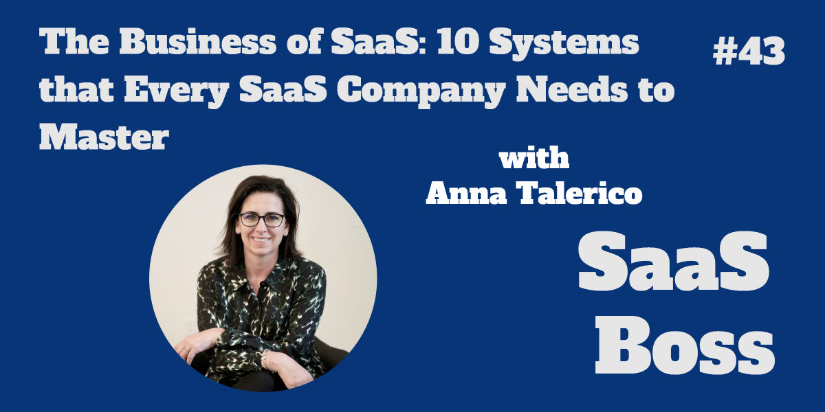 The Business of SaaS: 10 Systems that Every SaaS Company Needs to Master, with Anna Talerico